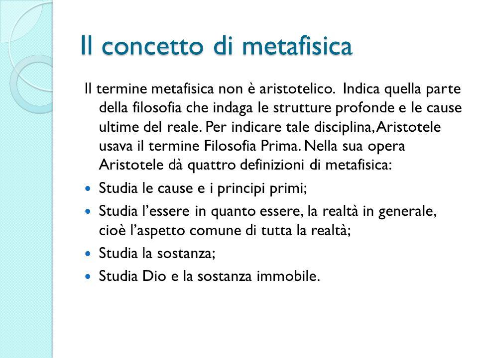 Il concetto di metafisica Il termine metafisica non è aristotelico. Indica quella parte della filosofia che indaga le strutture profonde e le cause ul
