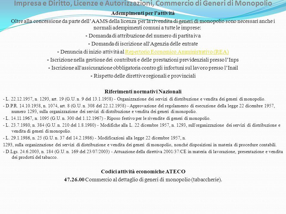 Impresa e Diritto, Licenze e Autorizzazioni, Commercio di Generi di Monopolio Adempimenti per lattività Oltre alla concessione da parte dellAAMS della licenza per la rivendita di generi di monopolio sono necessari anche i normali adempimenti comuni a tutte le imprese: - Domanda di attribuzione del numero di partita iva - Domanda di iscrizione all Agenzia delle entrate - Denuncia di inizio attività al Repertorio Economico Amministrativo (REA)Repertorio Economico Amministrativo (REA) - Iscrizione nella gestione dei contributi e delle prestazioni previdenziali presso lInps - Iscrizione all assicurazione obbligatoria contro gli infortuni sul lavoro presso lInail - Rispetto delle direttive regionali e provinciali Riferimenti normativi Nazionali - L.