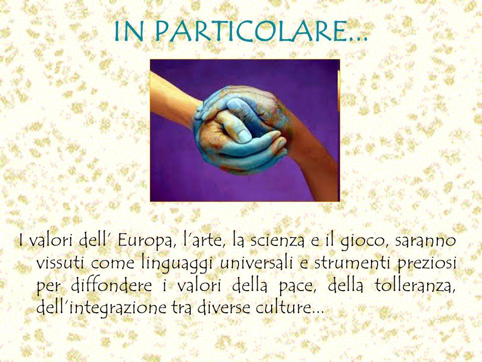IN PARTICOLARE... I valori dell Europa, larte, la scienza e il gioco, saranno vissuti come linguaggi universali e strumenti preziosi per diffondere i