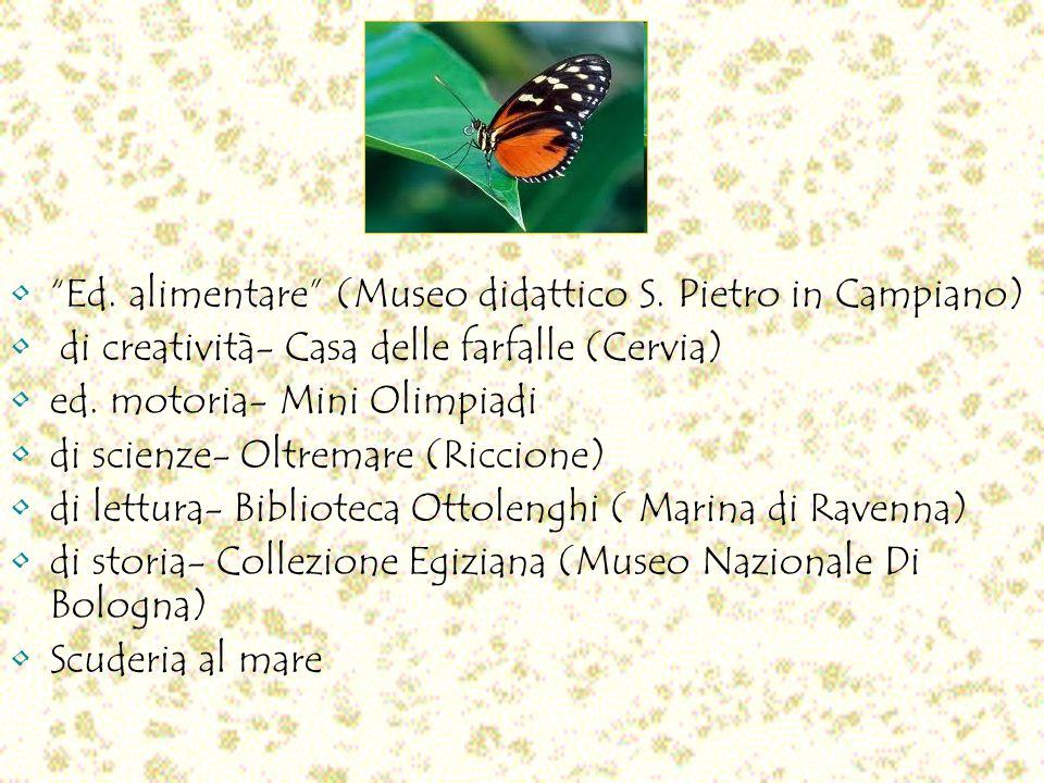 Ed. alimentare (Museo didattico S. Pietro in Campiano) di creatività- Casa delle farfalle (Cervia) ed. motoria- Mini Olimpiadi di scienze- Oltremare (