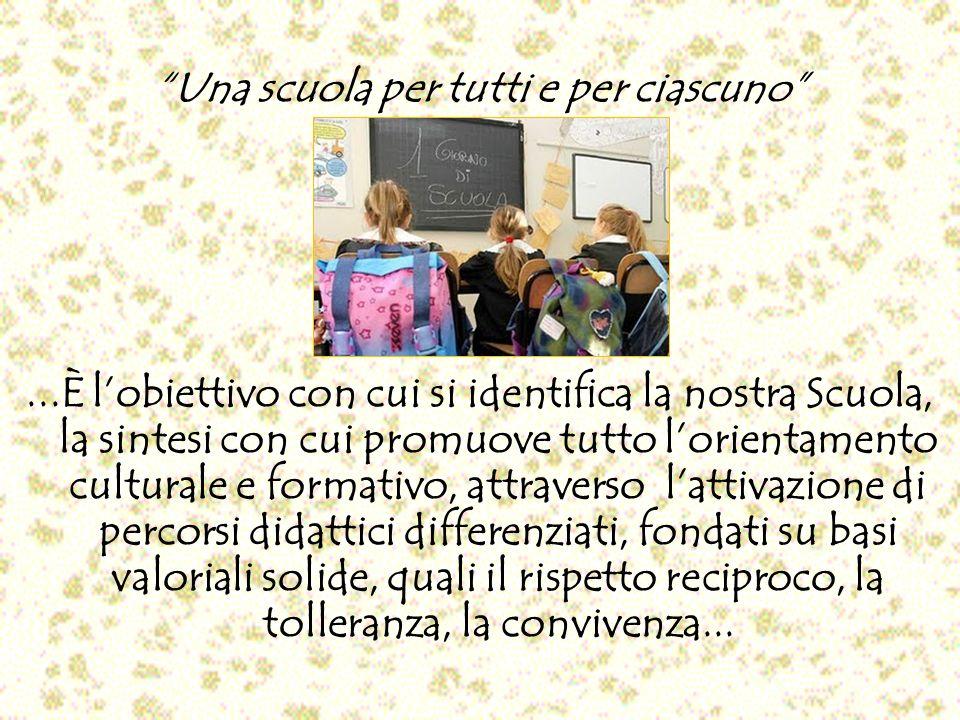 Una scuola per tutti e per ciascuno...È lobiettivo con cui si identifica la nostra Scuola, la sintesi con cui promuove tutto lorientamento culturale e