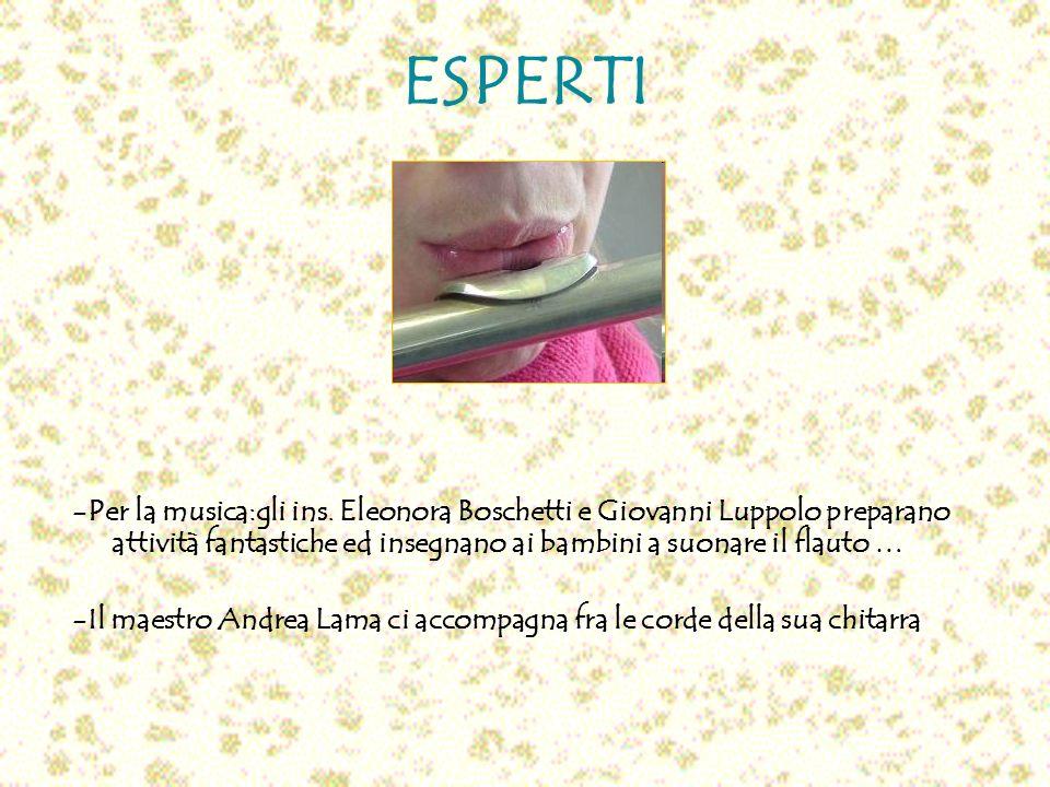 ESPERTI -Per la musica:gli ins. Eleonora Boschetti e Giovanni Luppolo preparano attività fantastiche ed insegnano ai bambini a suonare il flauto … -Il