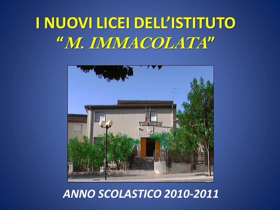 I NUOVI LICEI DELLISTITUTO M. IMMACOLATA I NUOVI LICEI DELLISTITUTO M. IMMACOLATA ANNO SCOLASTICO 2010-2011