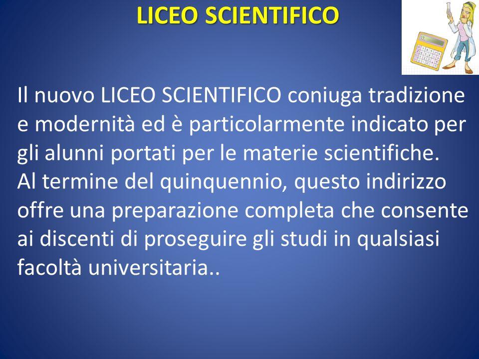 LICEO SCIENTIFICO Il nuovo LICEO SCIENTIFICO coniuga tradizione e modernità ed è particolarmente indicato per gli alunni portati per le materie scientifiche.