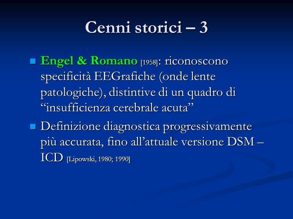 Cenni storici – 3 Engel & Romano [1958] : riconoscono specificità EEGrafiche (onde lente patologiche), distintive di un quadro di insufficienza cerebrale acuta Engel & Romano [1958] : riconoscono specificità EEGrafiche (onde lente patologiche), distintive di un quadro di insufficienza cerebrale acuta Definizione diagnostica progressivamente più accurata, fino allattuale versione DSM – ICD [Lipowski, 1980; 1990] Definizione diagnostica progressivamente più accurata, fino allattuale versione DSM – ICD [Lipowski, 1980; 1990]