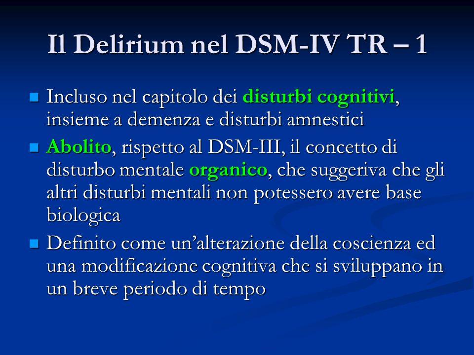 Il Delirium nel DSM-IV TR – 1 Incluso nel capitolo dei disturbi cognitivi, insieme a demenza e disturbi amnestici Incluso nel capitolo dei disturbi cognitivi, insieme a demenza e disturbi amnestici Abolito, rispetto al DSM-III, il concetto di disturbo mentale organico, che suggeriva che gli altri disturbi mentali non potessero avere base biologica Abolito, rispetto al DSM-III, il concetto di disturbo mentale organico, che suggeriva che gli altri disturbi mentali non potessero avere base biologica Definito come unalterazione della coscienza ed una modificazione cognitiva che si sviluppano in un breve periodo di tempo Definito come unalterazione della coscienza ed una modificazione cognitiva che si sviluppano in un breve periodo di tempo