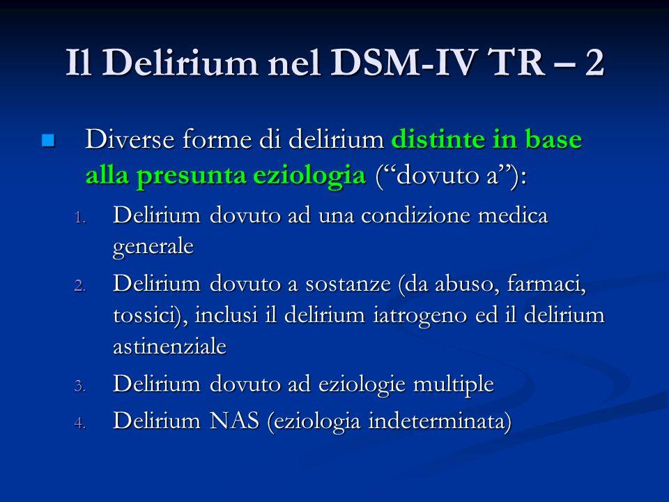 Il Delirium nel DSM-IV TR – 2 Diverse forme di delirium distinte in base alla presunta eziologia (dovuto a): Diverse forme di delirium distinte in bas