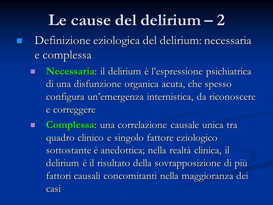 Le cause del delirium – 2 Definizione eziologica del delirium: necessaria e complessa Definizione eziologica del delirium: necessaria e complessa Necessaria: il delirium è lespressione psichiatrica di una disfunzione organica acuta, che spesso configura unemergenza internistica, da riconoscere e correggere Necessaria: il delirium è lespressione psichiatrica di una disfunzione organica acuta, che spesso configura unemergenza internistica, da riconoscere e correggere Complessa: una correlazione causale unica tra quadro clinico e singolo fattore eziologico sottostante è anedottica; nella realtà clinica, il delirium è il risultato della sovrapposizione di più fattori causali concomitanti nella maggioranza dei casi Complessa: una correlazione causale unica tra quadro clinico e singolo fattore eziologico sottostante è anedottica; nella realtà clinica, il delirium è il risultato della sovrapposizione di più fattori causali concomitanti nella maggioranza dei casi