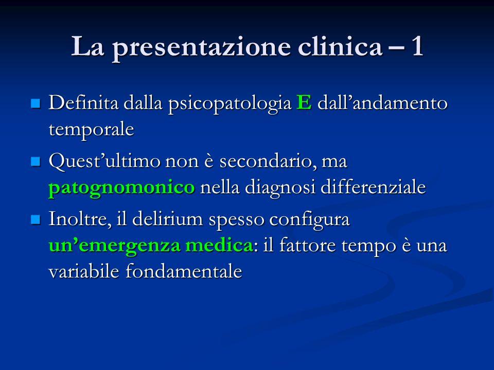 La presentazione clinica – 1 Definita dalla psicopatologia E dallandamento temporale Definita dalla psicopatologia E dallandamento temporale Questultimo non è secondario, ma patognomonico nella diagnosi differenziale Questultimo non è secondario, ma patognomonico nella diagnosi differenziale Inoltre, il delirium spesso configura unemergenza medica: il fattore tempo è una variabile fondamentale Inoltre, il delirium spesso configura unemergenza medica: il fattore tempo è una variabile fondamentale