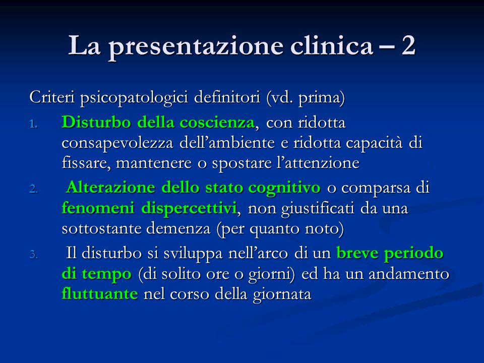 La presentazione clinica – 2 Criteri psicopatologici definitori (vd. prima) 1. Disturbo della coscienza, con ridotta consapevolezza dellambiente e rid