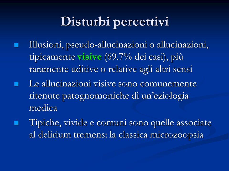 Disturbi percettivi Illusioni, pseudo-allucinazioni o allucinazioni, tipicamente visive (69.7% dei casi), più raramente uditive o relative agli altri sensi Illusioni, pseudo-allucinazioni o allucinazioni, tipicamente visive (69.7% dei casi), più raramente uditive o relative agli altri sensi Le allucinazioni visive sono comunemente ritenute patognomoniche di uneziologia medica Le allucinazioni visive sono comunemente ritenute patognomoniche di uneziologia medica Tipiche, vivide e comuni sono quelle associate al delirium tremens: la classica microzoopsia Tipiche, vivide e comuni sono quelle associate al delirium tremens: la classica microzoopsia