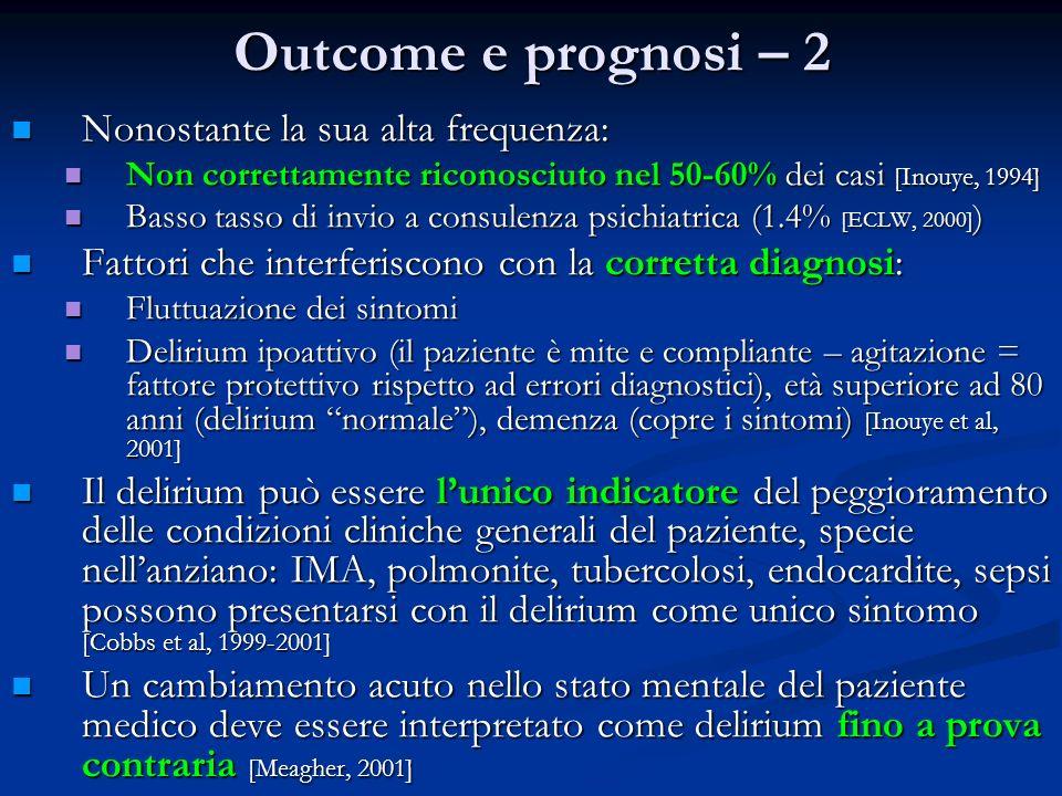 Outcome e prognosi – 2 Nonostante la sua alta frequenza: Nonostante la sua alta frequenza: Non correttamente riconosciuto nel 50-60% dei casi [Inouye, 1994] Non correttamente riconosciuto nel 50-60% dei casi [Inouye, 1994] Basso tasso di invio a consulenza psichiatrica (1.4% [ECLW, 2000] ) Basso tasso di invio a consulenza psichiatrica (1.4% [ECLW, 2000] ) Fattori che interferiscono con la corretta diagnosi: Fattori che interferiscono con la corretta diagnosi: Fluttuazione dei sintomi Fluttuazione dei sintomi Delirium ipoattivo (il paziente è mite e compliante – agitazione = fattore protettivo rispetto ad errori diagnostici), età superiore ad 80 anni (delirium normale), demenza (copre i sintomi) [Inouye et al, 2001] Delirium ipoattivo (il paziente è mite e compliante – agitazione = fattore protettivo rispetto ad errori diagnostici), età superiore ad 80 anni (delirium normale), demenza (copre i sintomi) [Inouye et al, 2001] Il delirium può essere lunico indicatore del peggioramento delle condizioni cliniche generali del paziente, specie nellanziano: IMA, polmonite, tubercolosi, endocardite, sepsi possono presentarsi con il delirium come unico sintomo [Cobbs et al, 1999-2001] Il delirium può essere lunico indicatore del peggioramento delle condizioni cliniche generali del paziente, specie nellanziano: IMA, polmonite, tubercolosi, endocardite, sepsi possono presentarsi con il delirium come unico sintomo [Cobbs et al, 1999-2001] Un cambiamento acuto nello stato mentale del paziente medico deve essere interpretato come delirium fino a prova contraria [Meagher, 2001] Un cambiamento acuto nello stato mentale del paziente medico deve essere interpretato come delirium fino a prova contraria [Meagher, 2001]