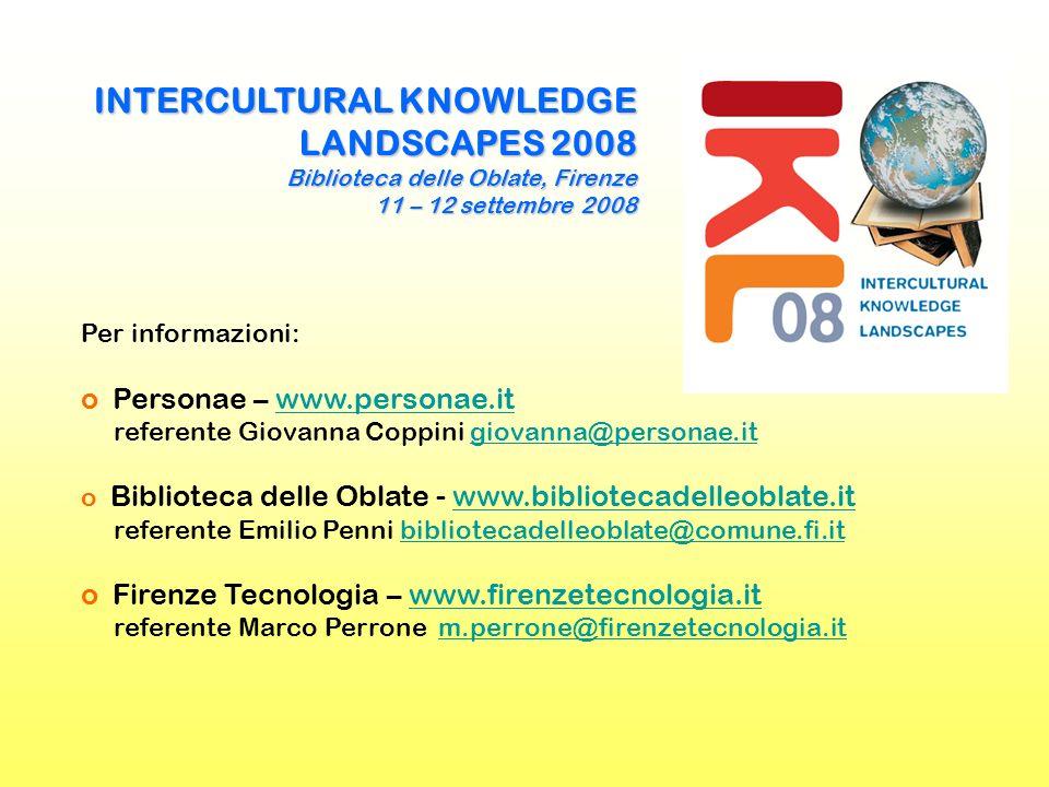 INTERCULTURAL KNOWLEDGE LANDSCAPES 2008 Biblioteca delle Oblate, Firenze 11 – 12 settembre 2008 Per informazioni: o Personae – www.personae.it referente Giovanna Coppini giovanna@personae.itwww.personae.itgiovanna@personae.it o Biblioteca delle Oblate - www.bibliotecadelleoblate.it referente Emilio Penni bibliotecadelleoblate@comune.fi.itwww.bibliotecadelleoblate.itbibliotecadelleoblate@comune.fi.it o Firenze Tecnologia – www.firenzetecnologia.it referente Marco Perrone m.perrone@firenzetecnologia.itwww.firenzetecnologia.itm.perrone@firenzetecnologia.it
