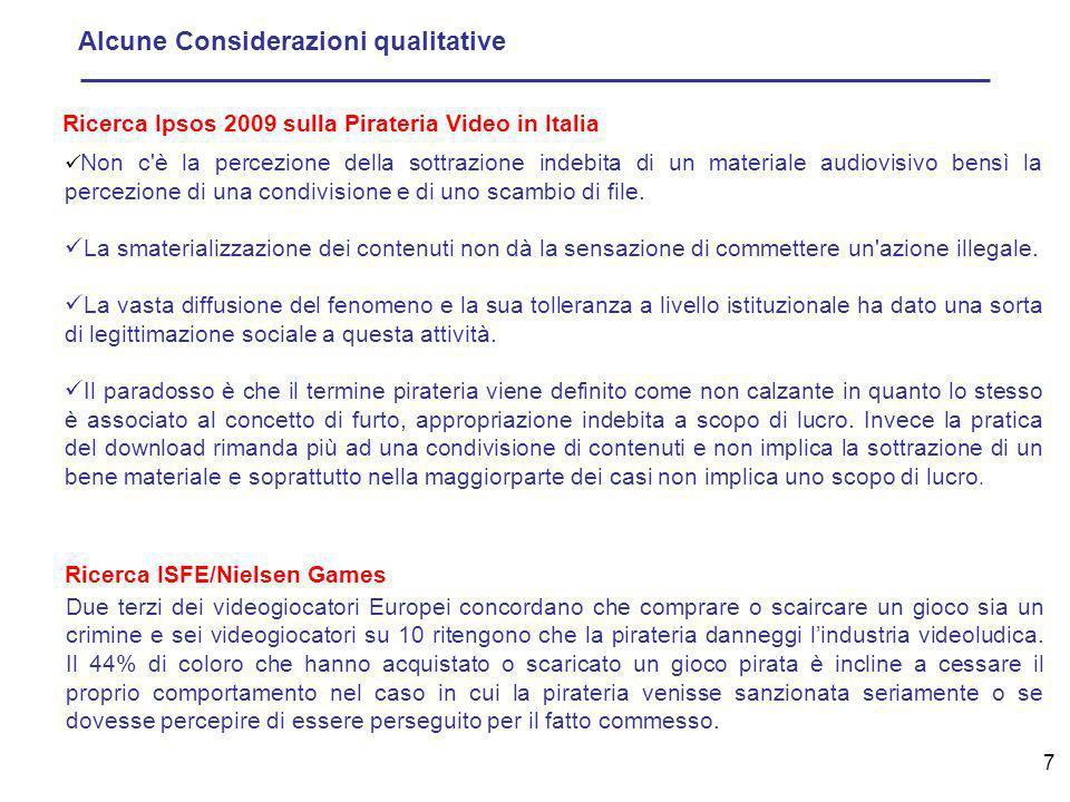 7 Alcune Considerazioni qualitative Ricerca Ipsos 2009 sulla Pirateria Video in Italia Ricerca ISFE/Nielsen Games Non c è la percezione della sottrazione indebita di un materiale audiovisivo bensì la percezione di una condivisione e di uno scambio di file.