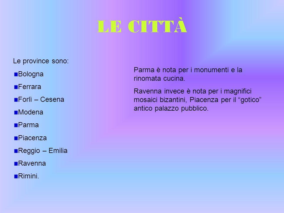 LE CITTÀ Le province sono: Bologna Ferrara Forlì – Cesena Modena Parma Piacenza Reggio – Emilia Ravenna Rimini. Parma è nota per i monumenti e la rino