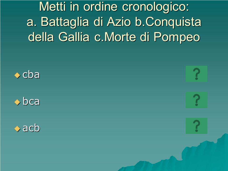 Metti in ordine cronologico: a. Battaglia di Azio b.Conquista della Gallia c.Morte di Pompeo cba cba bca bca acb acb