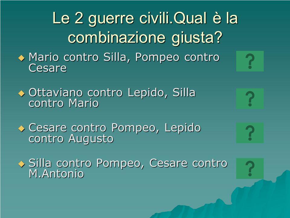 Le 2 guerre civili.Qual è la combinazione giusta? Mario contro Silla, Pompeo contro Cesare Mario contro Silla, Pompeo contro Cesare Ottaviano contro L