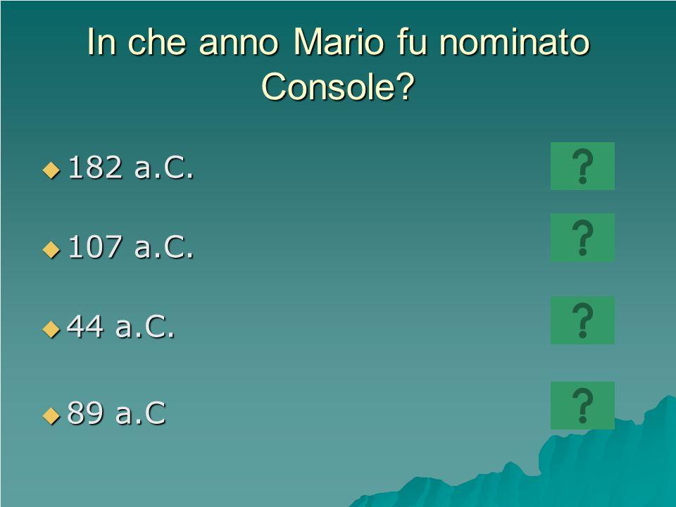 In che anno Mario fu nominato Console? 182 a.C. 182 a.C. 107 a.C. 107 a.C. 44 a.C. 44 a.C. 89 a.C 89 a.C
