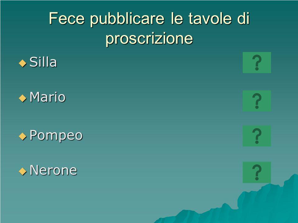 Fece pubblicare le tavole di proscrizione Silla Silla Mario Mario Pompeo Pompeo Nerone Nerone
