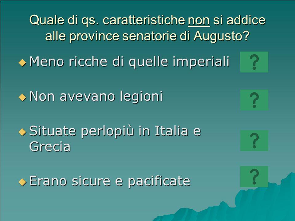 Quale di qs. caratteristiche non si addice alle province senatorie di Augusto? Meno ricche di quelle imperiali Meno ricche di quelle imperiali Non ave