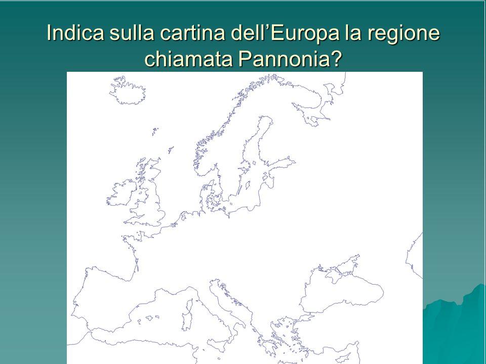 Indica sulla cartina dellEuropa la regione chiamata Pannonia?