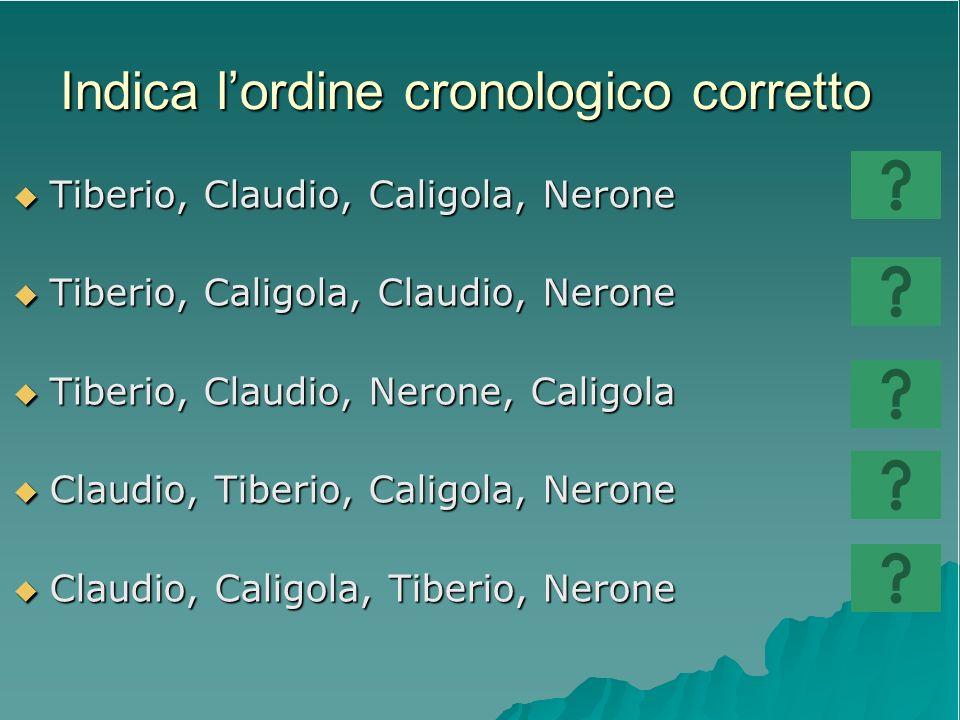Indica lordine cronologico corretto Tiberio, Claudio, Caligola, Nerone Tiberio, Claudio, Caligola, Nerone Tiberio, Caligola, Claudio, Nerone Tiberio,