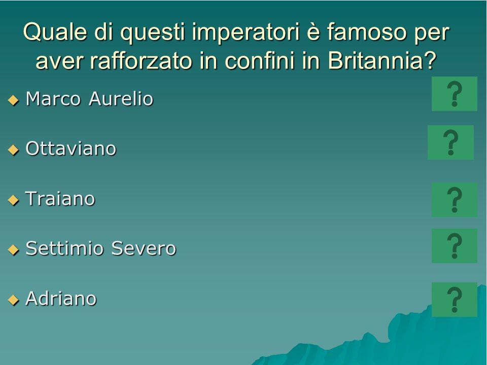 Quale di questi imperatori è famoso per aver rafforzato in confini in Britannia? Marco Aurelio Marco Aurelio Ottaviano Ottaviano Traiano Traiano Setti