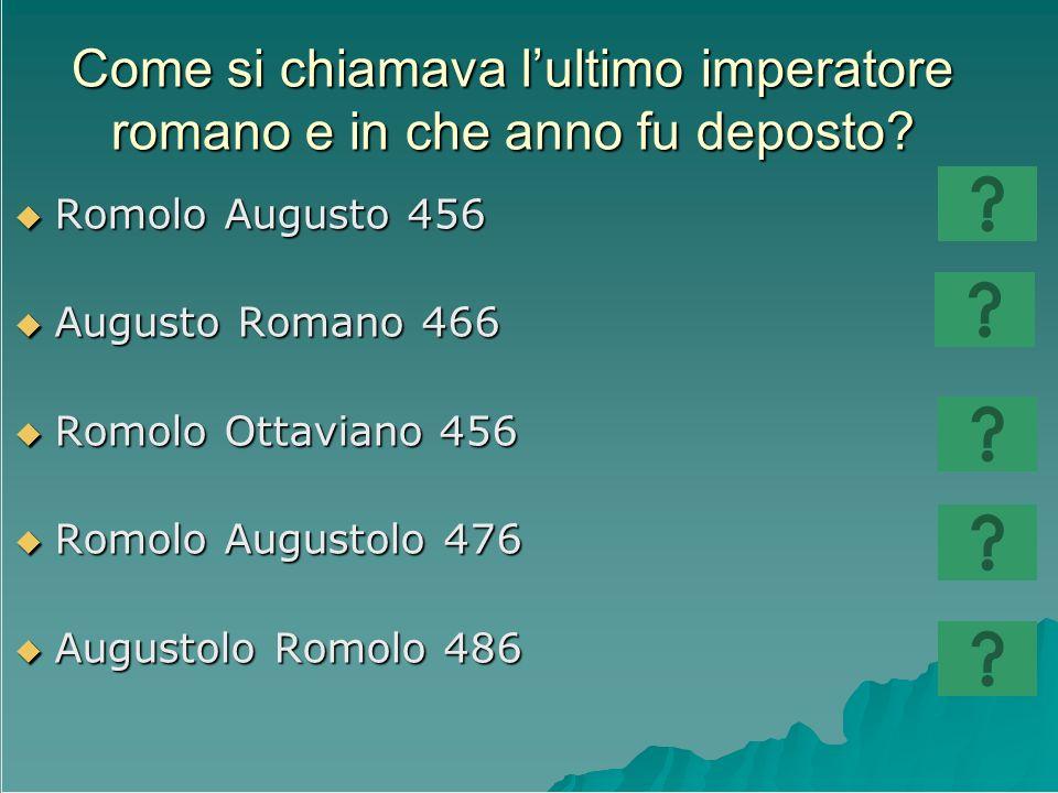 Come si chiamava lultimo imperatore romano e in che anno fu deposto? Romolo Augusto 456 Romolo Augusto 456 Augusto Romano 466 Augusto Romano 466 Romol