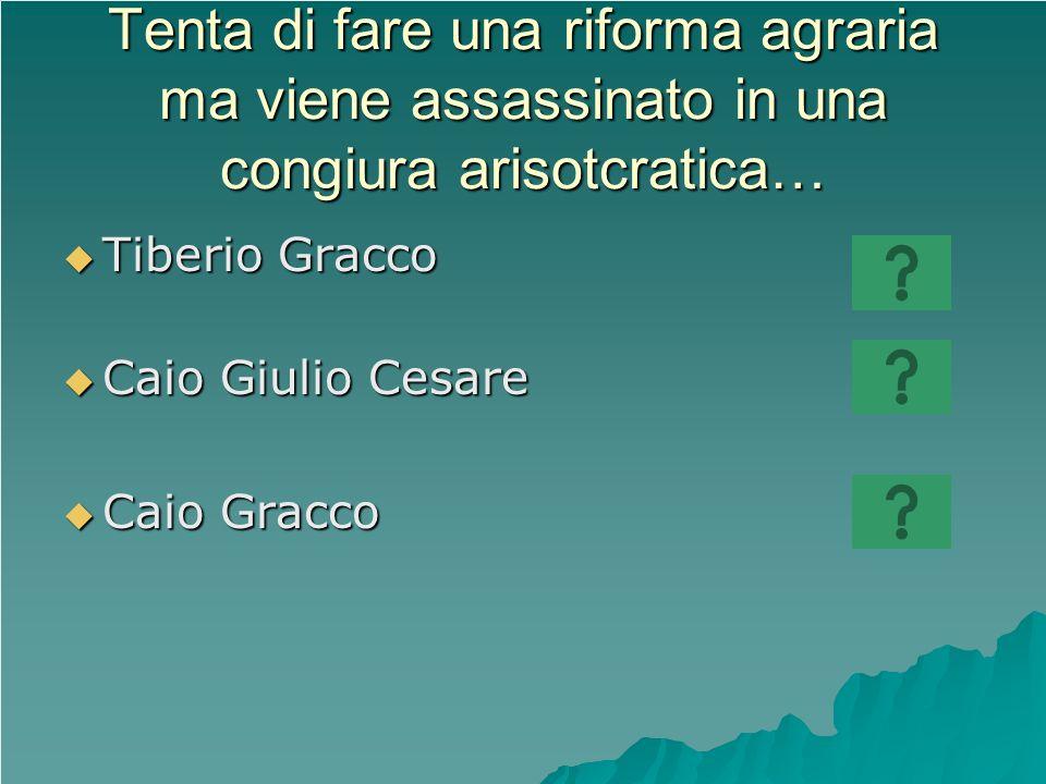 Tenta di fare una riforma agraria ma viene assassinato in una congiura arisotcratica… Tiberio Gracco Tiberio Gracco Caio Giulio Cesare Caio Giulio Ces