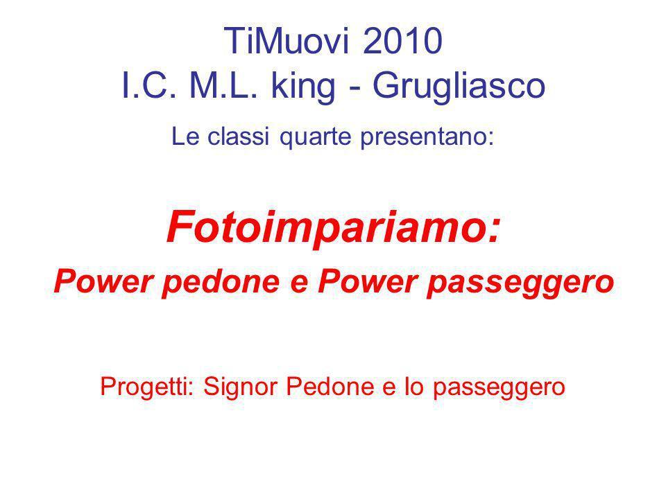 TiMuovi 2010 I.C. M.L. king - Grugliasco Le classi quarte presentano: Fotoimpariamo: Power pedone e Power passeggero Progetti: Signor Pedone e Io pass