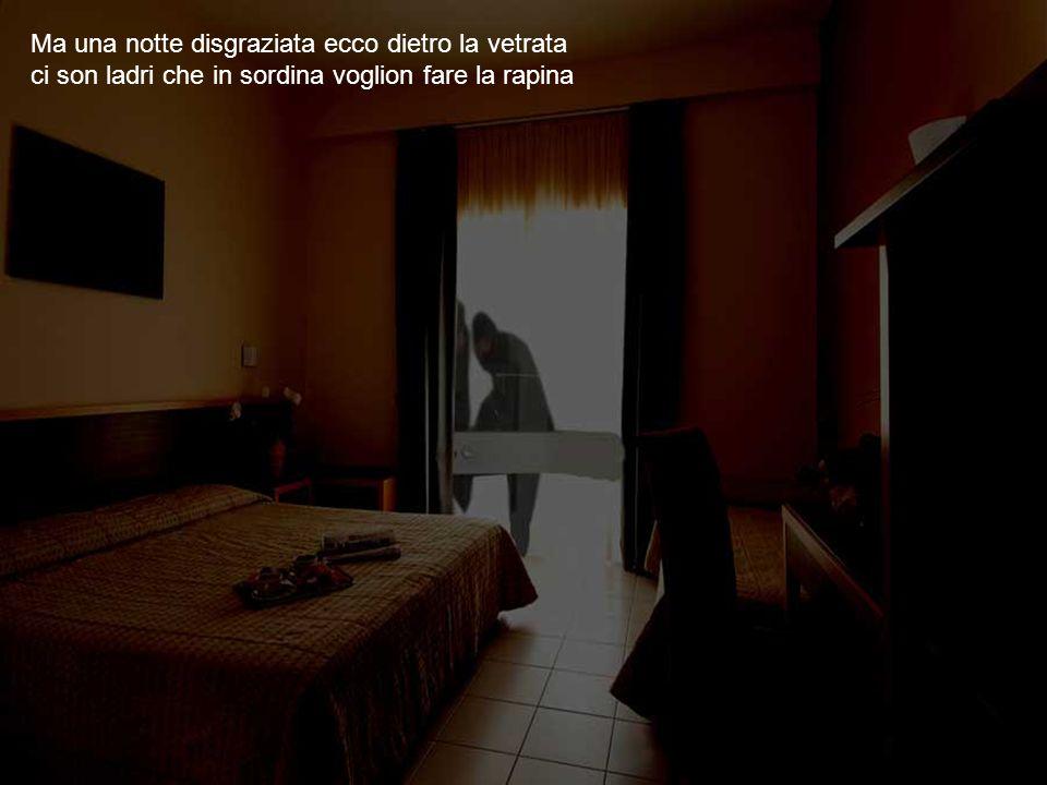 Ma una notte disgraziata ecco dietro la vetrata ci son ladri che in sordina voglion fare la rapina