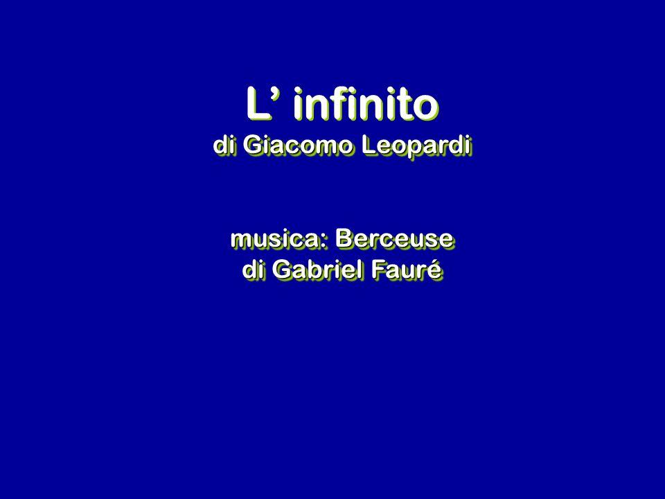 L infinito di Giacomo Leopardi musica: Berceuse di Gabriel Fauré L infinito di Giacomo Leopardi musica: Berceuse di Gabriel Fauré