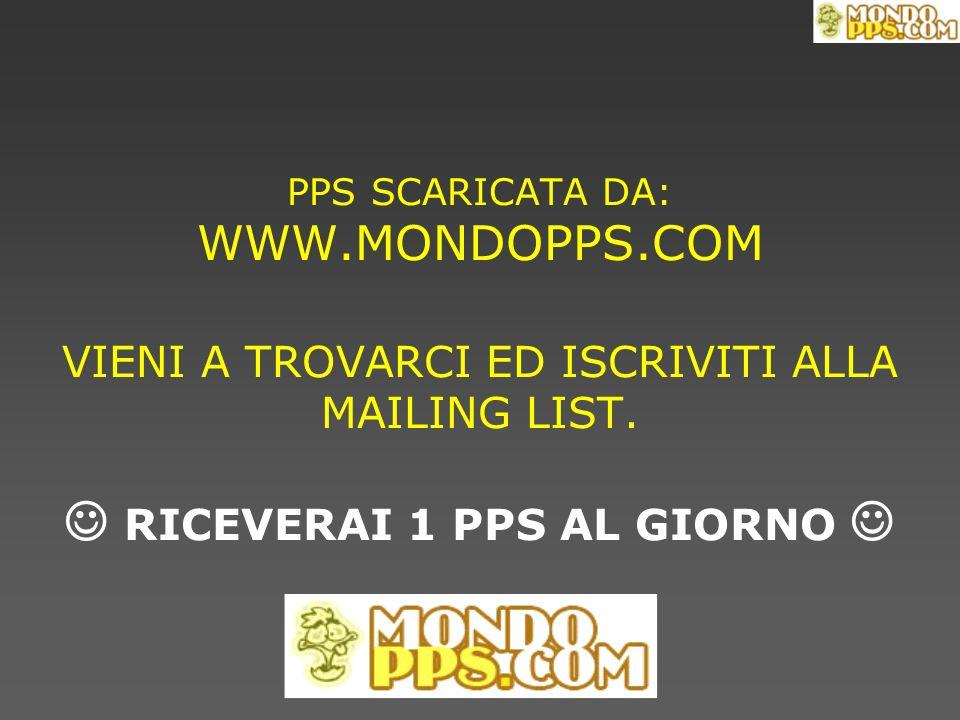 PPS SCARICATA DA: WWW.MONDOPPS.COM VIENI A TROVARCI ED ISCRIVITI ALLA MAILING LIST. RICEVERAI 1 PPS AL GIORNO