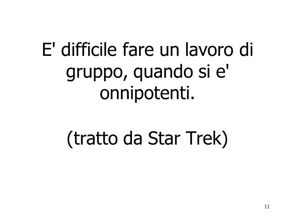 11 E difficile fare un lavoro di gruppo, quando si e onnipotenti. (tratto da Star Trek)