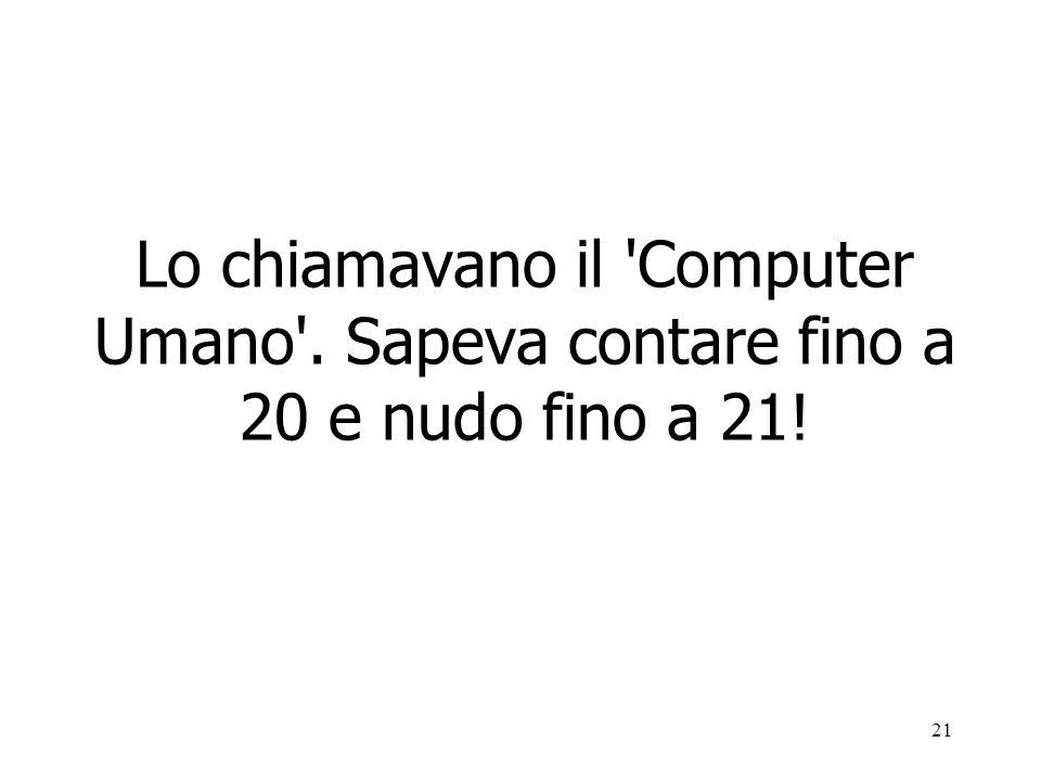 21 Lo chiamavano il Computer Umano . Sapeva contare fino a 20 e nudo fino a 21!
