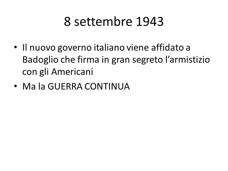 8 settembre 1943 Il nuovo governo italiano viene affidato a Badoglio che firma in gran segreto larmistizio con gli Americani Ma la GUERRA CONTINUA