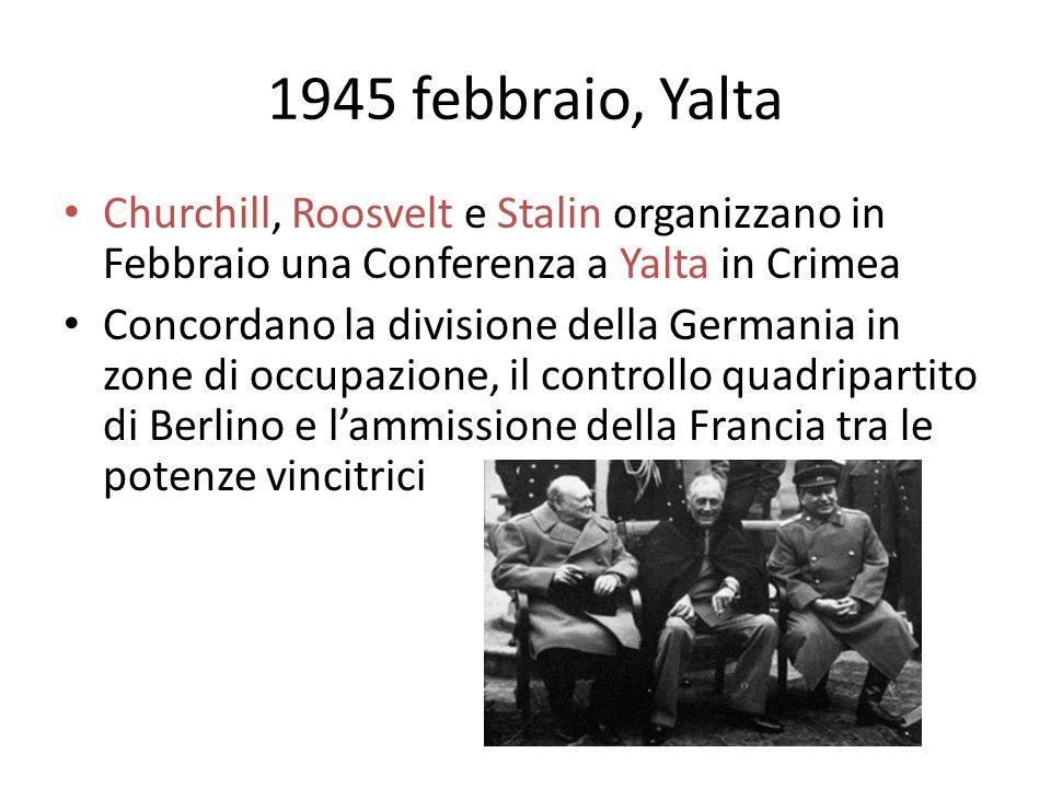 1945 febbraio, Yalta Churchill, Roosvelt e Stalin organizzano in Febbraio una Conferenza a Yalta in Crimea Concordano la divisione della Germania in zone di occupazione, il controllo quadripartito di Berlino e lammissione della Francia tra le potenze vincitrici