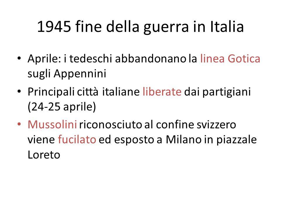 1945 fine della guerra in Italia Aprile: i tedeschi abbandonano la linea Gotica sugli Appennini Principali città italiane liberate dai partigiani (24-25 aprile) Mussolini riconosciuto al confine svizzero viene fucilato ed esposto a Milano in piazzale Loreto