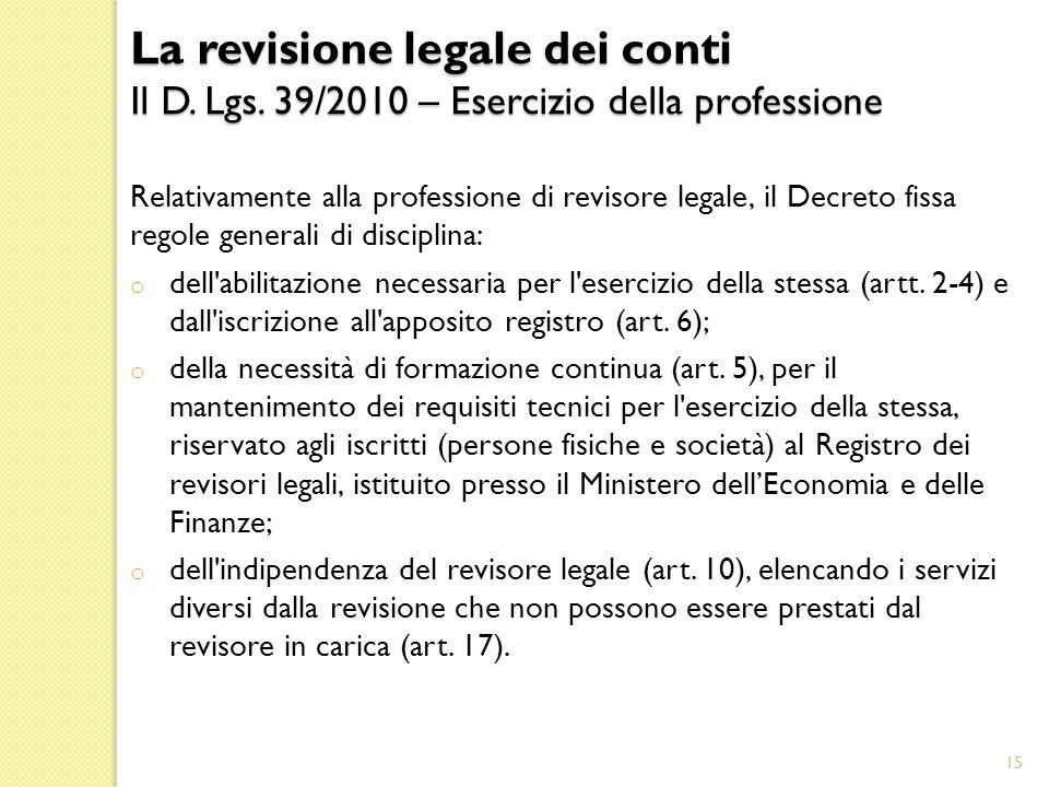 Relativamente alla professione di revisore legale, il Decreto fissa regole generali di disciplina: o dell abilitazione necessaria per l esercizio della stessa (artt.