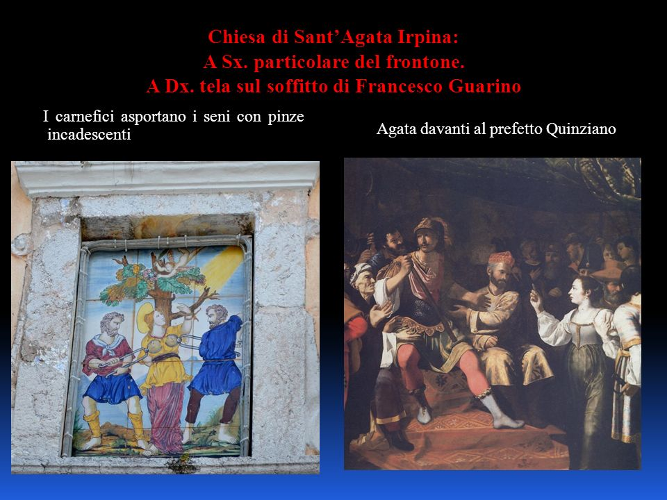 Chiesa di SantAgata Irpina: A Sx. particolare del frontone. A Dx. tela sul soffitto di Francesco Guarino I carnefici asportano i seni con pinze incade
