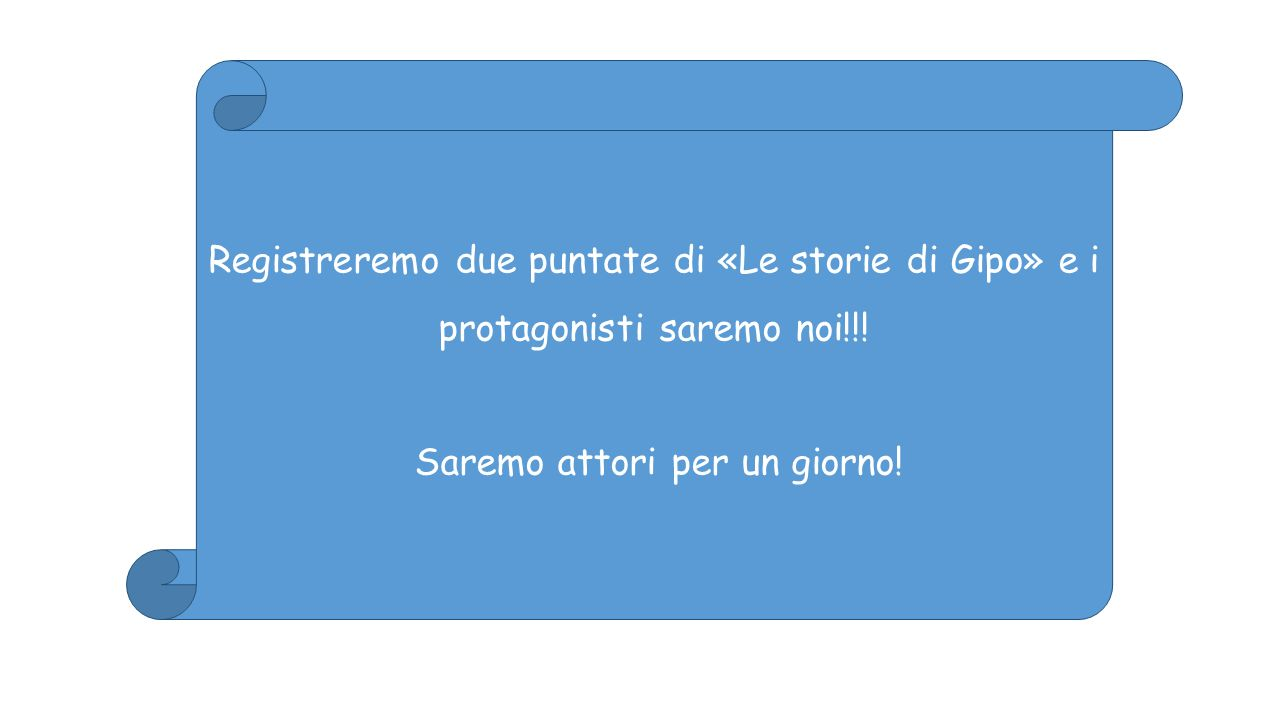 Registreremo due puntate di «Le storie di Gipo» e i protagonisti saremo noi!!! Saremo attori per un giorno!