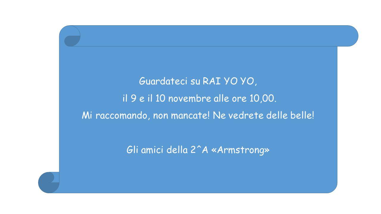 Guardateci su RAI YO YO, il 9 e il 10 novembre alle ore 10,00. Mi raccomando, non mancate! Ne vedrete delle belle! Gli amici della 2^A «Armstrong»