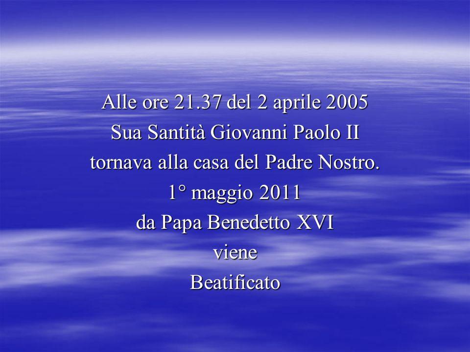 Alle ore 21.37 del 2 aprile 2005 Sua Santità Giovanni Paolo II tornava alla casa del Padre Nostro.