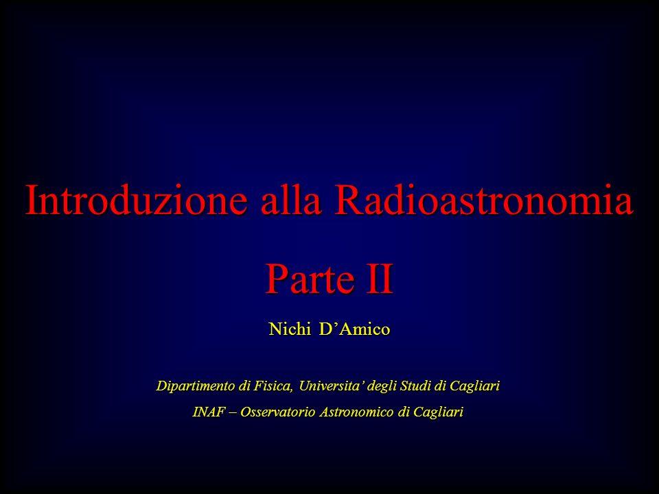 Introduzione alla Radioastronomia Parte II Nichi DAmico Dipartimento di Fisica, Universita degli Studi di Cagliari INAF – Osservatorio Astronomico di Cagliari