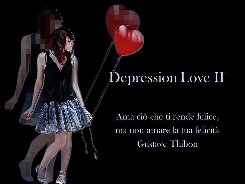 Depression Love II Ama ciò che ti rende felice, ma non amare la tua felicità Gustave Thibon