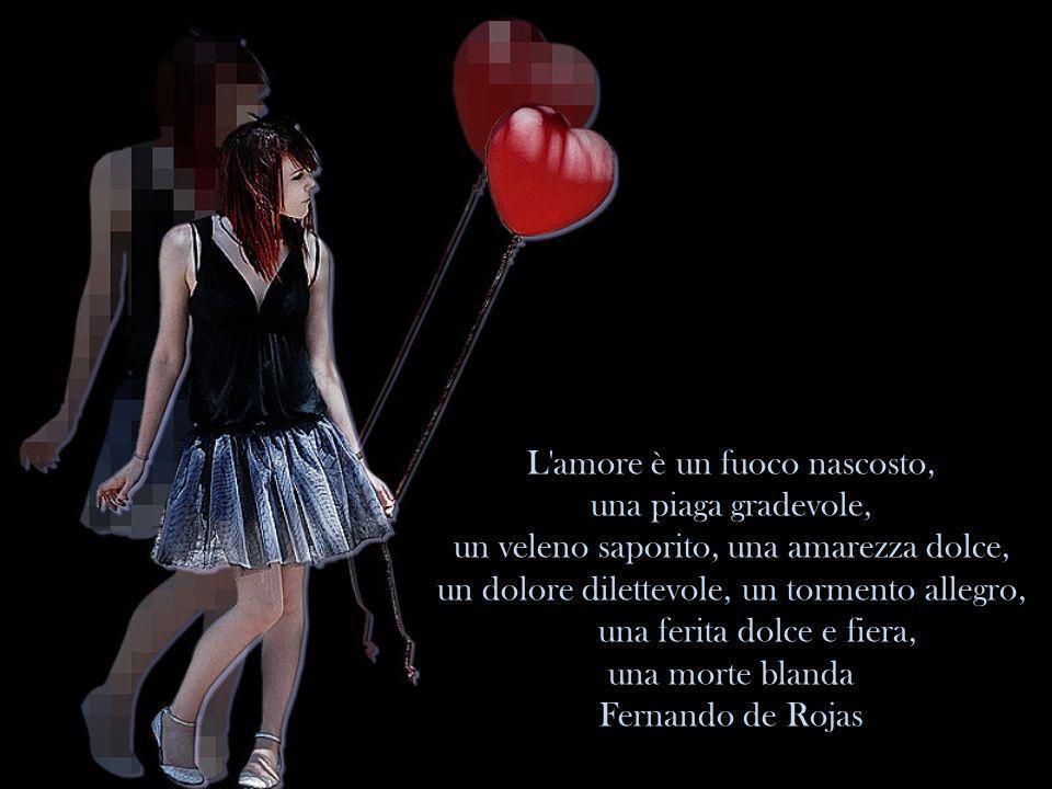 L amore è un fuoco nascosto, una piaga gradevole, un veleno saporito, una amarezza dolce, un dolore dilettevole, un tormento allegro, una ferita dolce e fiera, una morte blanda Fernando de Rojas