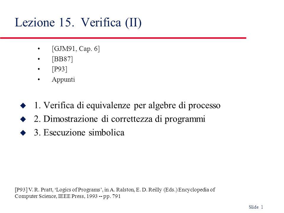 Slide 12 Esercizio di verifica di equivalenza Max3[in1, in2, in3, out] := in1; (in2; in3; out; stop [] in3; in2; out; stop ) [] in2;(in1; in3; out; stop [] in3; in1; out; stop ) [] in3;(in1; in2; stop [] in2; in1; stop ) Max3-composto[in1, in2, in3, out] := hide mid in Max2[in1; in2; mid] |[mid]| Max2[in3; mid; out] where Max2[in1; in2; out] := in1; in2; out [] in2; in1; out Per verificare Max3 Max3-composto: 1.