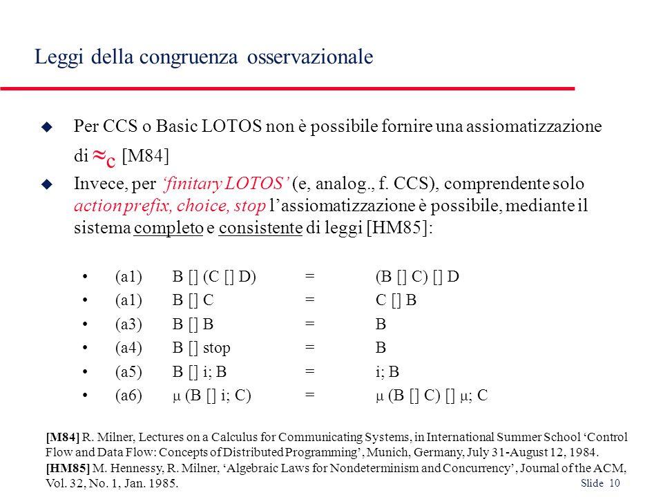 Slide 10 Leggi della congruenza osservazionale u Per CCS o Basic LOTOS non è possibile fornire una assiomatizzazione di c [M84] u Invece, per finitary