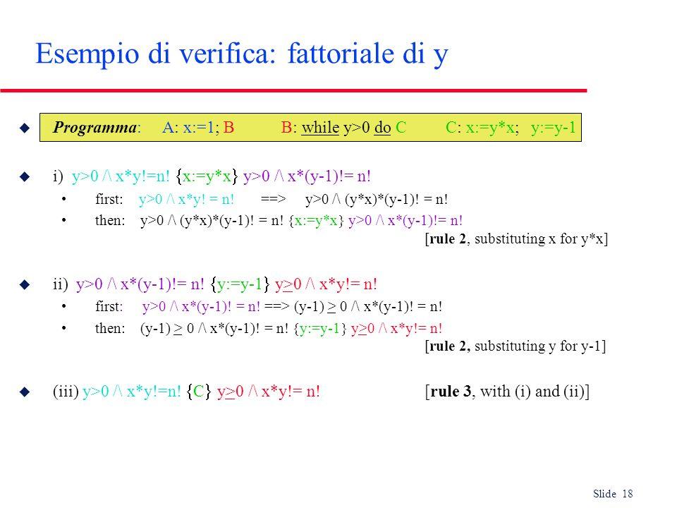 Slide 18 Esempio di verifica: fattoriale di y u Programma: A: x:=1; B B: while y>0 do C C: x:=y*x; y:=y-1 u i) y>0 /\ x*y!=n! x:=y*x y>0 /\ x*(y-1)!=