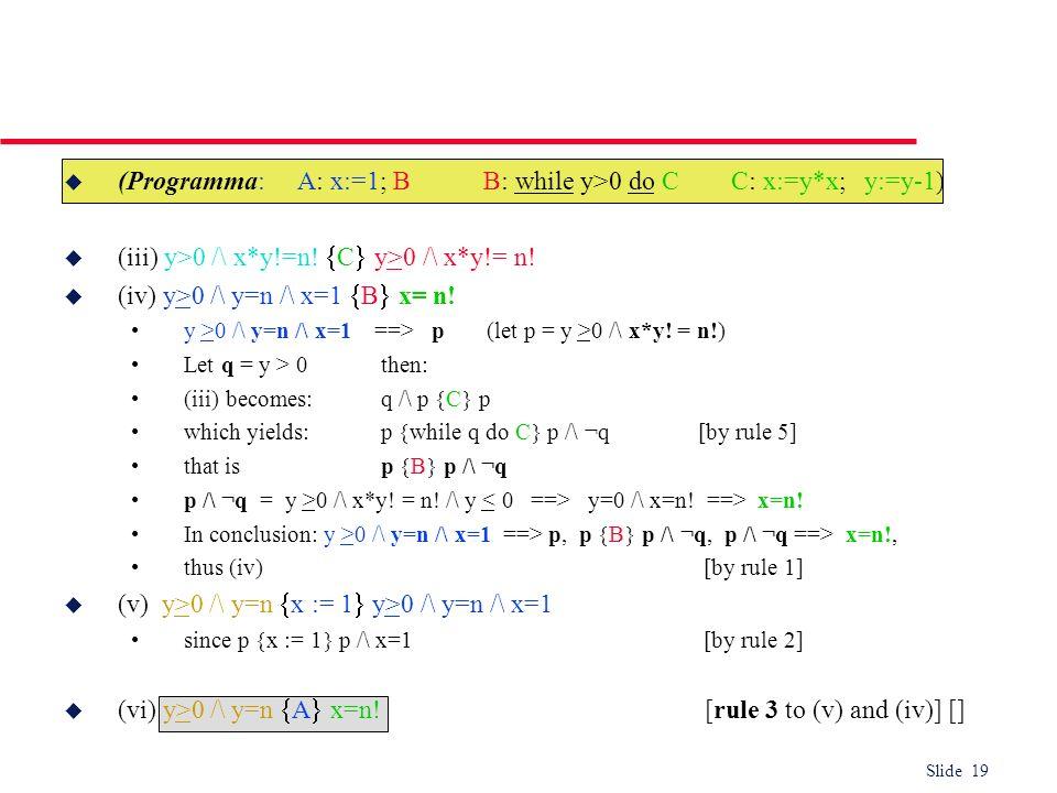 Slide 19 u (Programma: A: x:=1; B B: while y>0 do C C: x:=y*x; y:=y-1) u (iii) y>0 /\ x*y!=n! C y>0 /\ x*y!= n! u (iv) y>0 /\ y=n /\ x=1 B x= n! y >0
